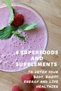 8 Superfoods and Supplements to Detox Your Body, Boost Energy and Live Healthier