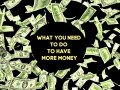 What You Need to Do to Have More Money