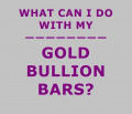 What Can I Do With My Gold Bullion Bars?