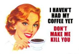 It's not wise to deal with a coffee addict who hasn't had their caffeine fix yet!