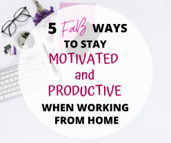 5 FaB Ways to Stay Motivated and Productive When Working From Home