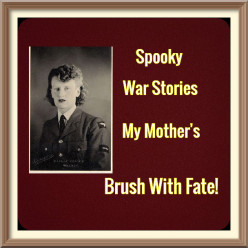 Spooky War Stories - My Mothers Brush With Fate