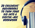 20 Children's Audiobooks to Turn Your Kid Into a Digital-Age Bookworm