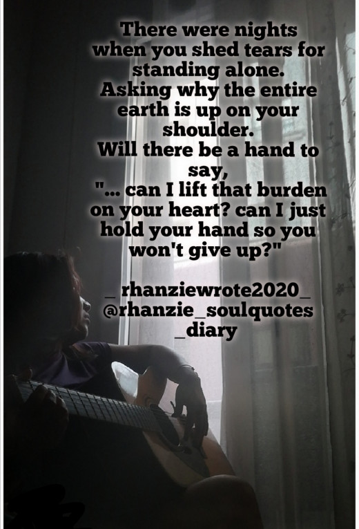 """There were nights when you cried for standing alone. Asking why the entire earth is up on your shoulder. Will there be a hand to say,  """"... can I lift that burden on ur heart? can I just hold your hand so you won't give up?""""  _ rhanziewrote2020_"""