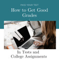 Tips on How to Get Good Grades in Tests and College Assignments