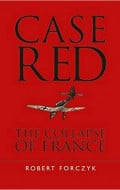 Case Red: The Collapse of France - The Most Holistic Work about the Fall of France