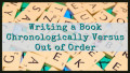 Writing a Book Chronologically Versus Out of Order