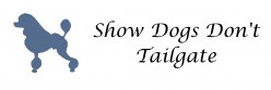 Show Dogs Don't Tailgate