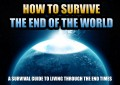 How to Survive the End of the World a Survival Guide to Living Through The End Times