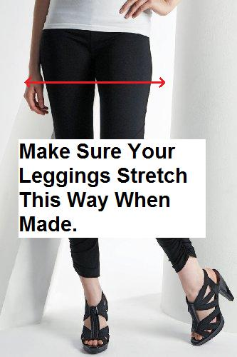 It is important that your leggings can stretch in the correct direction. You might not be able to fit into them otherwise!