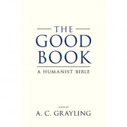 Atheist Writes His Own Bible-The Good Book, a Secular Bible, by Author AC Grayling,