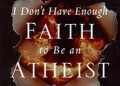 I don't have enough faith to be an atheist, the gay agenda, and abortion.