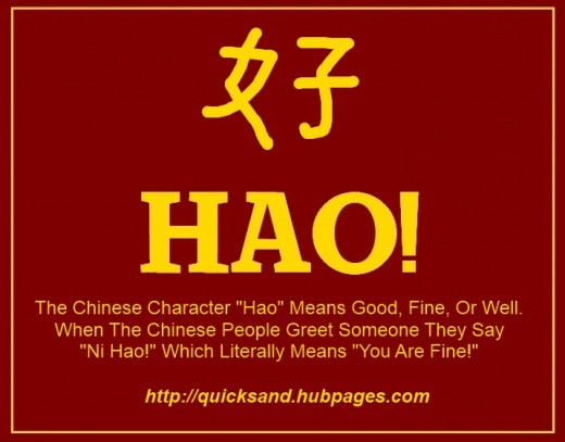 "The Chinese Character In The Picture Above Represents The Word ""Hao,"" Which Means Fine, Well, Or Simply Good. When The Chinese People Greet One Another They Usually Say ""Ni Hao!"" This Literally Means You Are Fine."