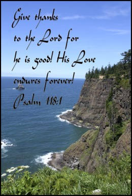 Give thanks to the Lord for he is Good, his Love endures forever!  Psalm 118:1