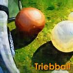 Trieballs come in all sorts of materials and sizes.
