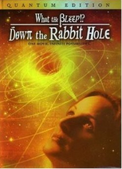 Down The Rabbit Hole, What The Bleep And How The Universe Works