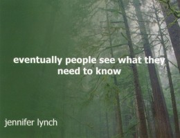 Eventually people see what they need to know. Jennifer Lynch