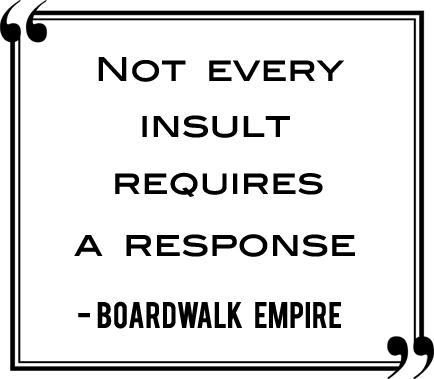 Not every insult requires a response. - Boardwalk Empire