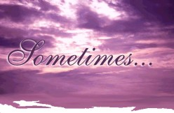 Sometimes.. Is.