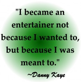 """I became an entertainer not because I wanted to, but because I was meant to"" ~Danny Kaye"
