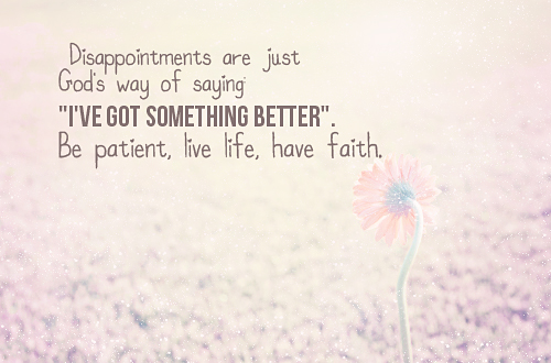 "Artful rendering of the words ""Disappointments are just Gods way of saying 'I've got something better', be patient, love life, have faith"""
