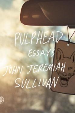 Pulphead, Essays by John Jeremiah Sullivan