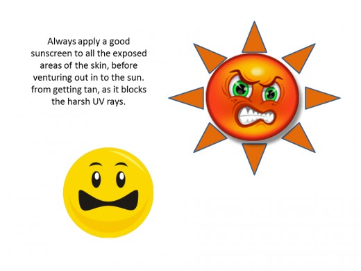 apply a good sun screen onto all the exposed areas of the skin, before venturing out in to the sun.