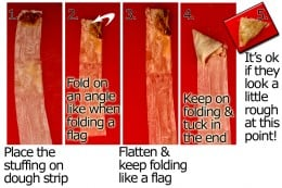 Put a small amount of filling on the end of one strip. Fold the first fold on an angle (like when folding a flag). Continue folding until you reach the end, flattening the triangle gently as you go. Tuck in the end.