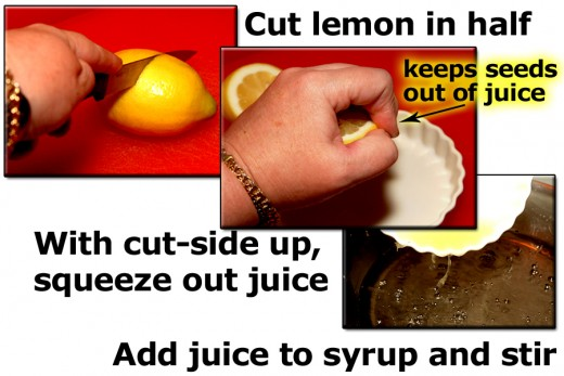 Cut a lemon in half. Squeeze juice out. If you hold the lemon cut-side up while squeezing, it helps to keep the seeds from getting in your syrup. Add the fresh juice to the syrup.