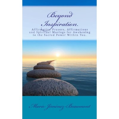 Beyond Inspiration: Affirmative Prayers, Affirmations and Spiritual Musings for Awakening to the Sacred Power Within You