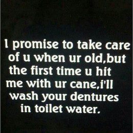 A humorous statement which captures some of the relationship issues with caring for the elderly.