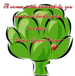 A woman is like an artichoke, you must work hard to get to her heart.