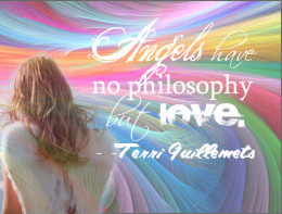 """""""Angels have no philosophy but LOVE"""" -Terry Guillemets"""
