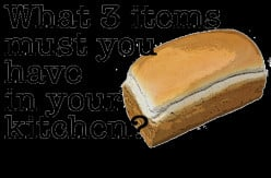 What 3 items must you absolutely have in your kitchen, not counting salt, pepper, etc. ?