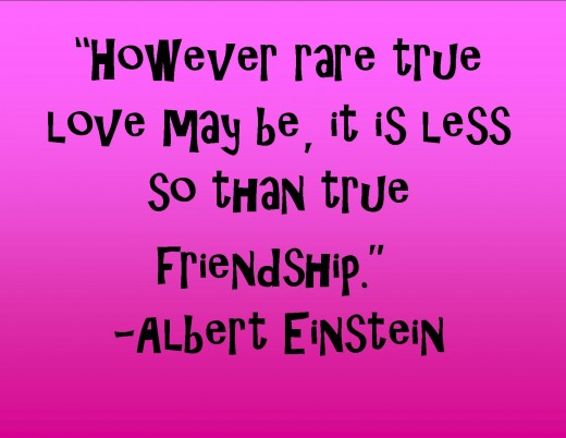 This is a quote from a genius about love and friendship. -Albert Einstein
