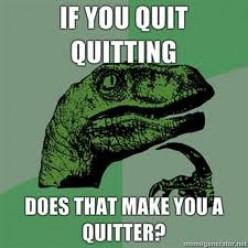I quit quitting...