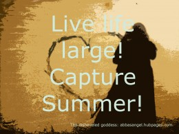 Live life large! Capture summer! Experience summer, however you do it, devour the experience.