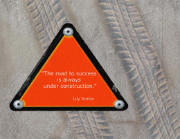 """The road to success  is always under construction.""  Lily Tomlin"