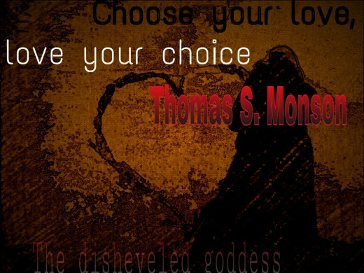 """Choose your love, love your choice."" Thomas S. Monson - How does our view of true love change when we look at it as a choice?"
