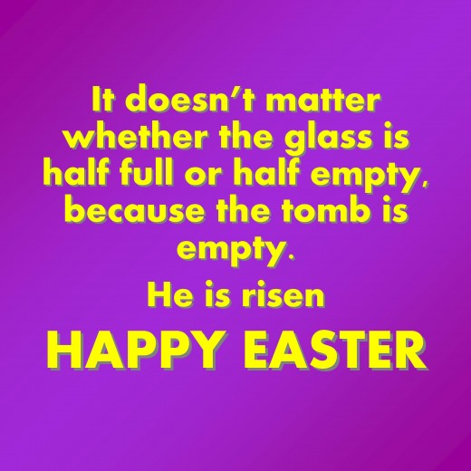 It doesn't matter whether the glass is half full or half empty, because the tomb is empty. He is risen. Happy Easter!