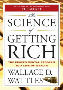 Wallace D Wattles, The Science Of Getting Rich, Being Well And Being Great!