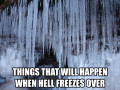 List of Things That Will Happen When Hell Freezes Over, i.e., List of Things That Will Never Happen.