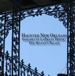 Haunted New Orleans- Garadette-Le Prete House/ The Sultan's Palace