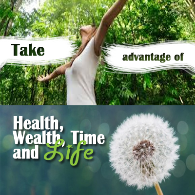 Take advantage of Health, Wealth, Time and Life