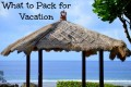 What to Pack/Bring on Vacation - Packing Checklist