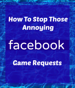 How To Stop Those Annoying Facebook Game Requests From Friends