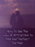 How to Use the Law of Attraction to Find Your Perfect Partner