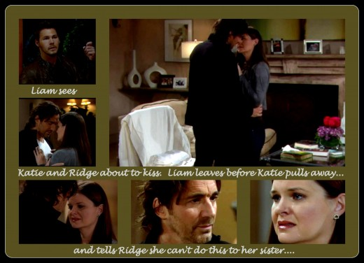 Katie and Ridge almost gave into their feelings for each other.  Katie pulled away, but it was too late.  Liam had seen what was about to happen and left before seeing that nothing happened...