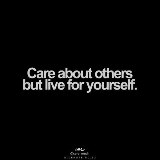 Remember to care for others, but your life is YOUR life