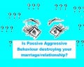 Passive Aggressive Behaviour - Is it Destroying Your Marriage?